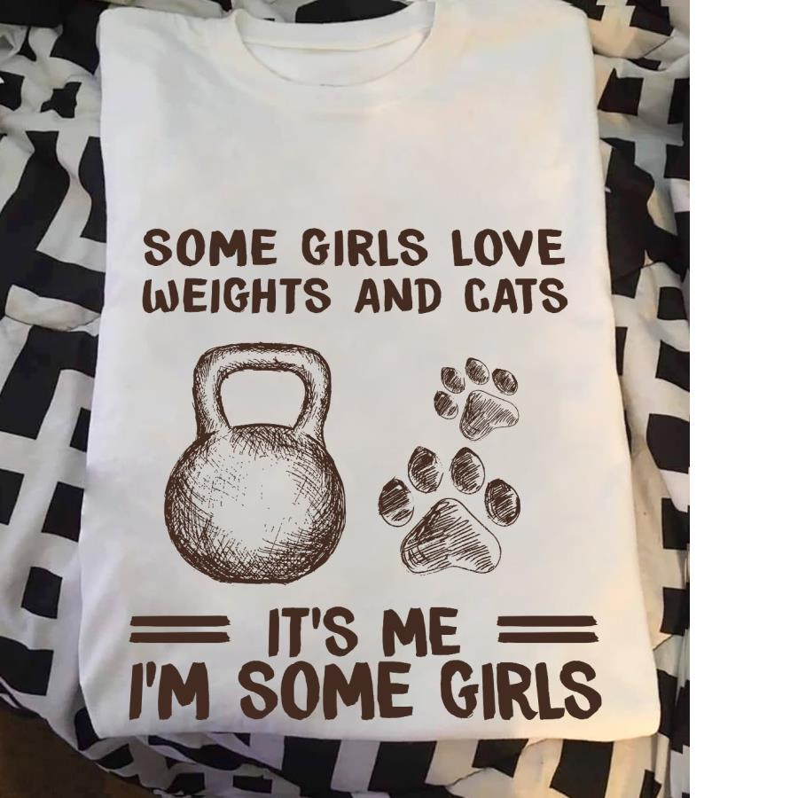 Some girls love weights and cats it's me I'm some girls shirt