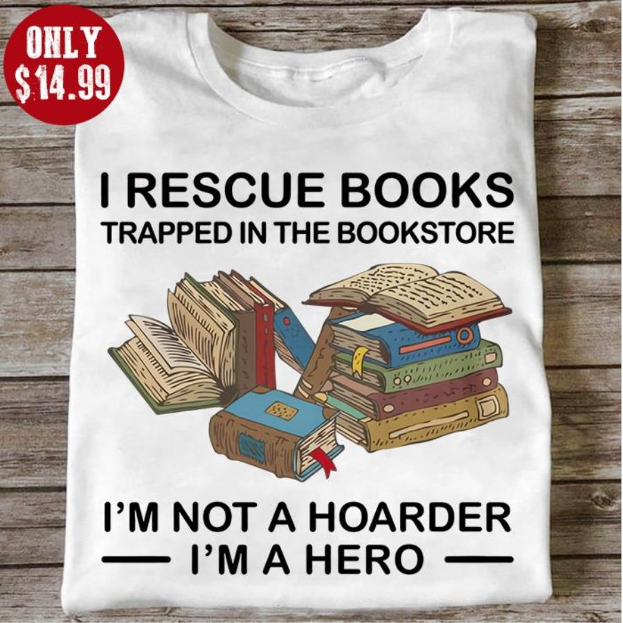 I rescue books trapped in the bookstore i_m not a hoarder I'm a hero shirt