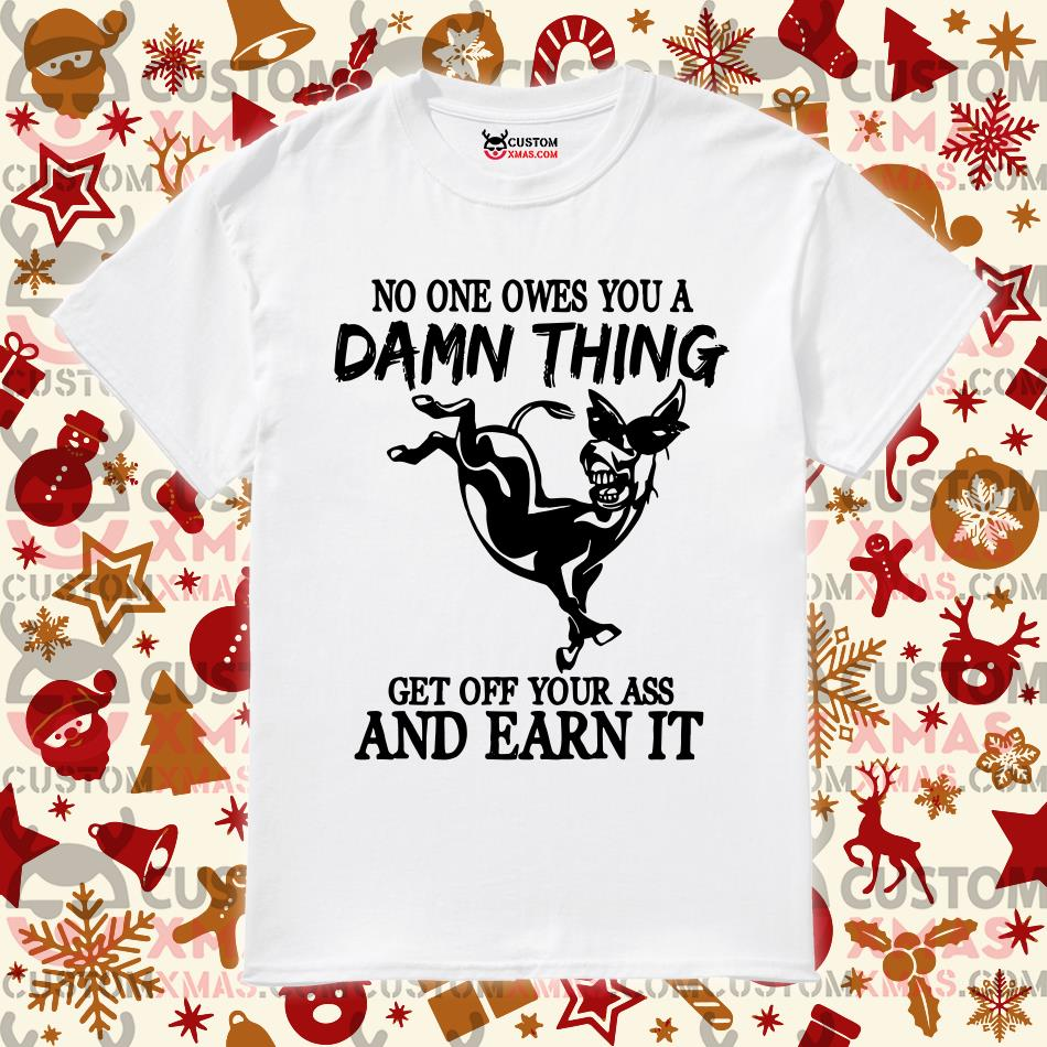 Donkey No one owes you a damn thing get off your ass and earn it shirt