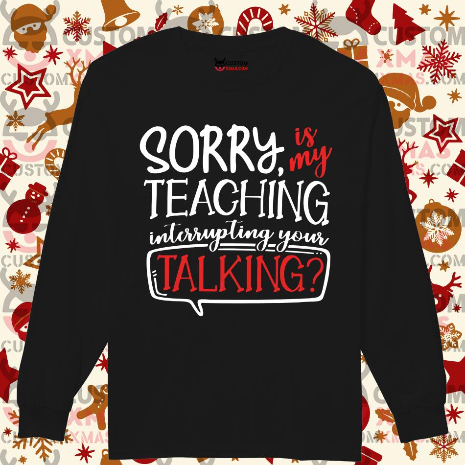 Sorry is my teaching interrupting your talking Longsleeved