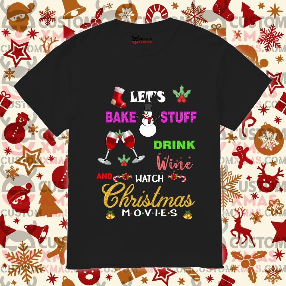 Let's bake stuff drink wine watch Christmas Movies Friends shirt