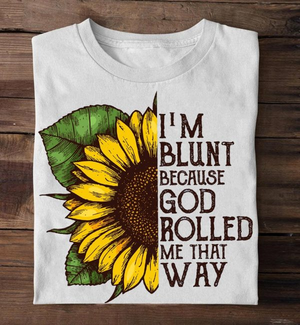 Sunflower Im blunt because God rolled me that way shirt